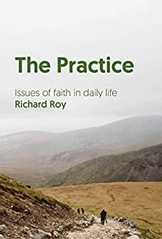 The Practice: Issues of faith in daily life by [Andrew Field, Richard Roy]