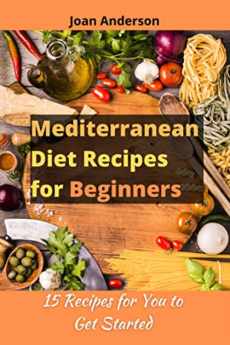 Mediterranean Diet Recipes for Beginners: 15 Recipes for You to Get Started by [Joan Anderson]