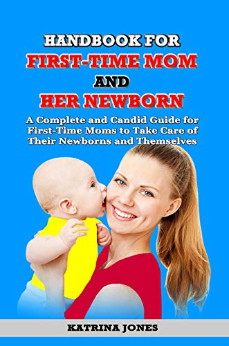HANDBOOK FOR FIRST-TIME MOM AND  HER NEWBORN: A Complete and Candid Guide for  First-Time Moms to Take Care of  Their Newborns and Themselves (English Edition)