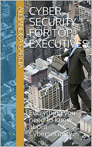 CYBER SECURITY FOR TOP EXECUTIVES: Everything you need to know about Cybersecurity by [Alejandra Garcia]