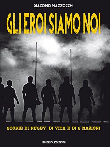 Gli eroi siamo noi: Storie di rugby, di vita e di 6 Nazioni (Italian Edition)