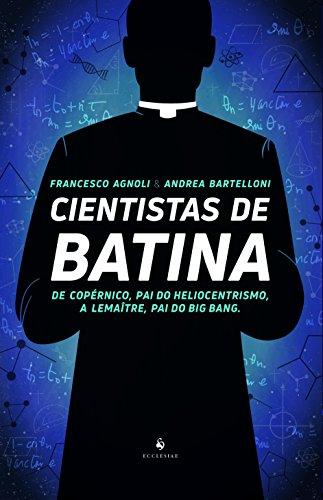 Cientistas de Batina: De Copérnico, pai do Heliocentrismo, a Lemaître, pai do Big Bang: de Copérnico, pai do Heliocentrismo, a Lemaître, pai do Big Bang