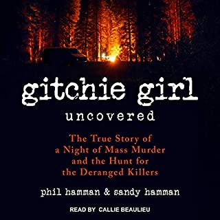 Gitchie Girl Uncovered     The True Story of a Night of Mass Murder and the Hunt for the Deranged Killers              Written by:                                                                                                                                 Phil Hamman,                                                                                        Sandy Hamman                               Narrated by:                                                                                                                                 Callie Beaulieu                      Length: 4 hrs and 50 mins     Not rated yet     Overall 0.0