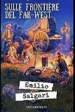 Sulle frontiere del Far-West: Primo romanzo del ciclo del Far West di Emilio Salgari + Piccola biografia