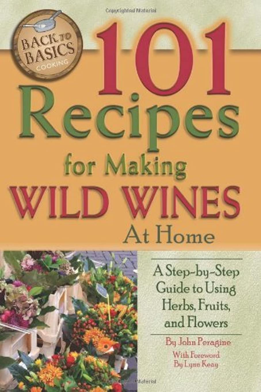 突破口ヘッドレス骨髄101 Recipes for Making Wild Wines at Home: A Step-by-Step Guide to Using Herbs, Fruits, and Flowers (Back to Basics Cooking) (English Edition)