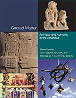 Sacred Matter: Animacy and Authority in the Americas (Dumbarton Oaks Pre-Columbian Symposia and Colloquia)