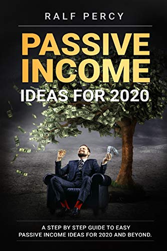 Passive Income Ideas For 2020: A Step by Step Guide to Easy Passive Income Ideas For 2020 and Beyond