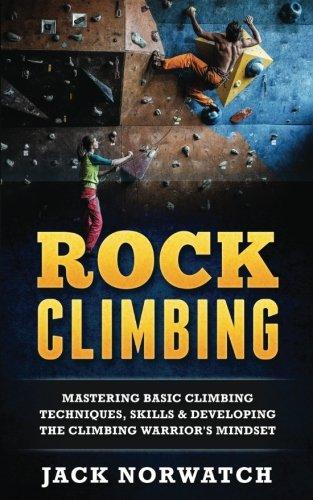 Rock Climbing: Mastering Basic Climbing Techniques, Skills & Developing The Climbing Warrior's Mindset