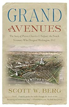 Grand Avenues: The Story of Pierre Charles L'Enfant, the French Visionary Who Designed Washington, D.C. by [Scott W. Berg]