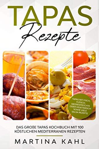 Tapas Rezepte - Das große Tapas Kochbuch mit 100 köstlichen mediterranen Rezepten: Tapas mit Fisch, Fleisch, Meeresfrüchte oder vegetarisch sowie viele Salsa Rezepte
