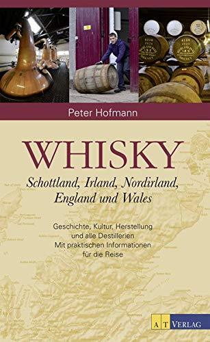 Whisky: Schottland, Irland, England und WalesGeschichte, Kultur, Herstellung und alle Destillerien