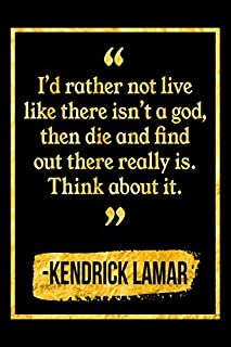 I'd Rather Not Live Like There Isn't A God, Then Die And Find Out There Really Is. Think About It: Black and Gold Kendrick Lamar Quote Notebook