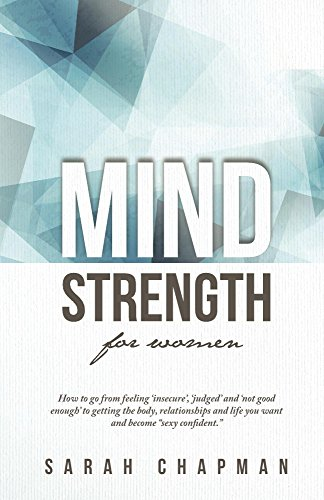"""MindStrength for Women: How to go from feeling 'insecure', 'judged' and 'not good enough' to getting the body, relationships and life you want and become """"sexy confident."""" (English Edition)"""
