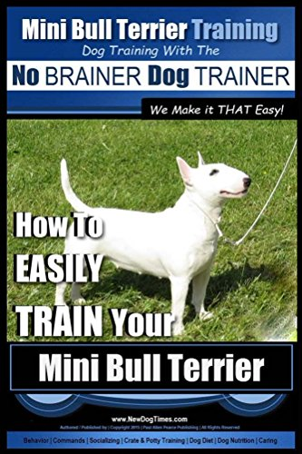 Mini Bull Terrier Training | Dog Training with the No BRAINER Dog TRAINER ~ We Make it THAT Easy!: How to EASILY TRAIN Your Mini Bull Terrier (English Edition)