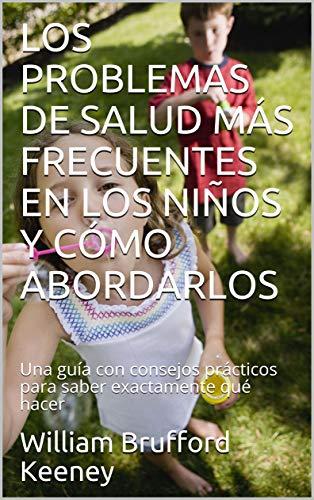 LOS PROBLEMAS DE SALUD MÁS FRECUENTES EN LOS NIÑOS Y CÓMO ABORDARLOS: Una guía con consejos prácticos para saber exactamente qué hacer (Spanish Edition)