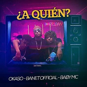 A Quien (feat. Baby MC & Okaso)