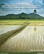 L'Intention du photographe - Comment donner un sens à vos images en postproduction de David duChemin