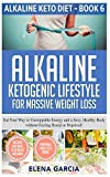 Alkaline Ketogenic Lifestyle for Massive Weight Loss: Eat Your Way to Unstoppable Energy and a Sexy, Healthy Body without Feeling Bored or Deprived! (6) (Alkaline Keto Diet)