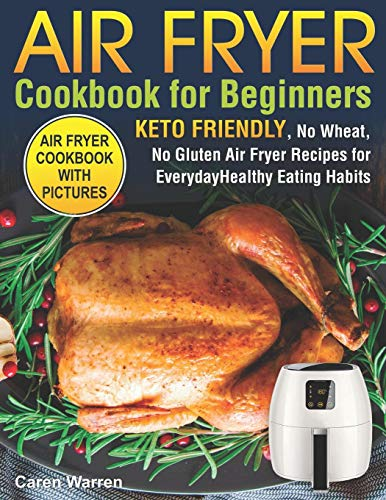 Air Fryer Cookbook for Beginners: Keto Friendly, No Wheat, No Gluten Air Fryer Recipes for Everyday Healthy Eating Habits (air fryer ninja, air fryer bible)