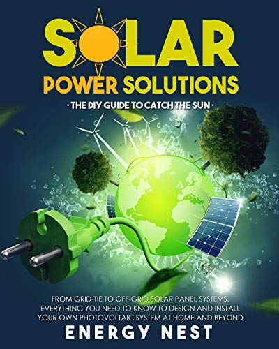 Solar Power Solutions • The DIY Guide to Catch the Sun: From Grid-Tie to Off-Grid Solar Panel Systems, Everything You Need to Know to Design and Install Your Photovoltaic System at Home and Beyond