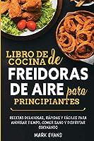 Libro de cocina de freidoras de aire para principiantes: Recetas deliciosas, rápidas y fáciles para ahorrar tiempo, comer sano y disfrutar cocinando (Spanish Edition)