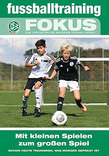 Mit kleinen Spielen zum großen Spiel: Schon heute trainieren, was morgen gefragt ist (fussballtraining Fokus / Eine Publikationsreihe des Deutschen Fußball-Bundes)