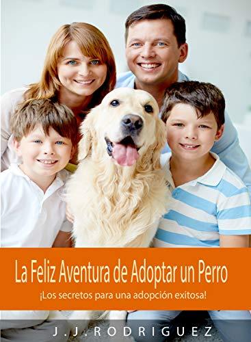 La Feliz Aventura de Adoptar un Perro: ¡Los secretos para una adopción exitosa! (Animales de Compañia)