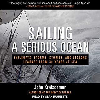 Sailing a Serious Ocean     Sailboats, Storms, Stories and Lessons Learned from 30 Years at Sea              By:                                                                                                                                 John Kretschmer                               Narrated by:                                                                                                                                 Sean Runnette                      Length: 10 hrs and 37 mins     65 ratings     Overall 4.8