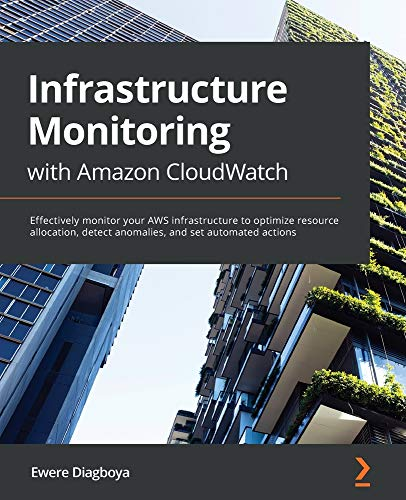 Infrastructure Monitoring with Amazon CloudWatch: Effectively monitor your AWS infrastructure to optimize resource allocation, detect anomalies, and set automated actions