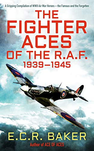 The Fighter Aces of the R.A.F.: A Gripping Compilation of WWII Air War Heroes – the Famous and the Forgotten (Ace Pilots of World War II) (English Edition)