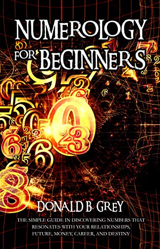 Numerology For Beginners: The Simple Guide In Discovering Numbers That Resonates With Your Relationships, Future, Money, Career, And Destiny (English Edition)