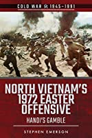 North Vietnam's 1972 Easter Offensive: Hanoi's Gamble (Cold War 1945–1991)