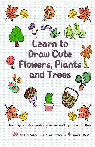 Learn to Draw Cute Flowers, Plants and Trees: The Step by Step Drawing Guide to Teach You How to Draw 120 Cute Flowers, Plants and Trees In 4 Simple Steps by [Jay T]