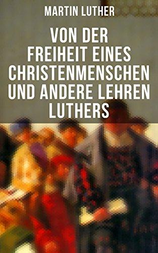 Von der Freiheit eines Christenmenschen und andere Lehren Luthers: Vom unfreien Willen + Vom Sterben + Von den Juden und ihren Lügen + Vom Handel + Vom ... + Ein Sermon von Ablaß und Gnade und mehr