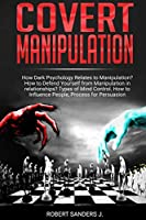 Covert Manipulation: How Dark Psychology Relates to Manipulation? How to Defend Yourself from Manipulation in relationships? Types of Mind Control. How to Influence People, Process for Persuasion.