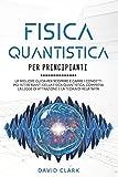 FISICA QUANTISTICA PER PRINCIPIANTI: La migliore guida per scoprire e capire i concetti più interessanti della fisica quantistica, compresa la legge di attrazione e la teoria di relatività