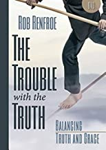The Trouble with the Truth Balancing Truth and Grace