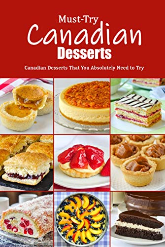 Must-Try Canadian Desserts: Canadian Desserts That You Absolutely Need to Try: Delectable Canadian Recipes for Cakes, Breads, Desserts and More Book by [Jonathon  Spradlin]