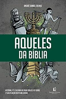 Aqueles da Bíblia: História, fé e cultura do povo bíblico de Israel e sua atuação no plano divino por [André Daniel Reinke]