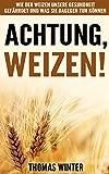 Weizen: Achtung, Weizen: Wie der Weizen unsere Gesundheit gefährdet und was Sie dagegen tun können – Abnehmen mit gesunder Ernährung, ohne Gluten und weizenfrei ... Weizen, Gesundheit, glutenfrei Backen)