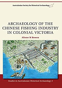 Archaeology of the Chinese Fishing Industry in Colonial Victoria (Studies in Australasian Historical Archaeology Book 3) by [Dr Alister M. Bowen]