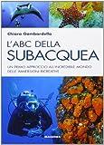 L'ABC della subacquea. Un primo approccio all'incredibile mondo delle immersioni ricreativ...