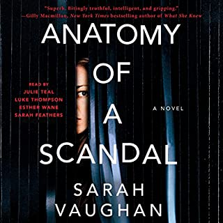 Anatomy of a Scandal     A Novel              By:                                                                                                                                 Sarah Vaughan                               Narrated by:                                                                                                                                 Julie Teal,                                                                                        Luke Thompson,                                                                                        Esther Wane,                   and others                 Length: 10 hrs and 56 mins     419 ratings     Overall 4.1