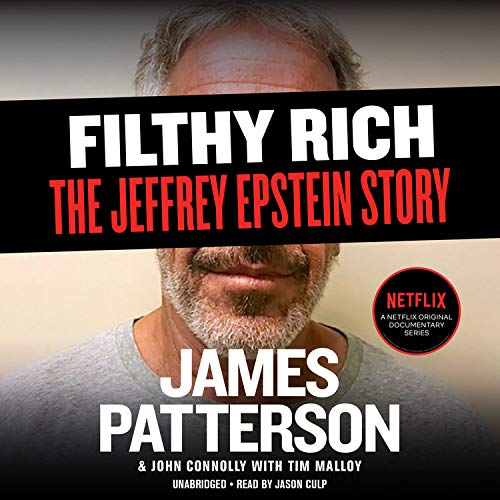 Filthy Rich: A Powerful Billionaire, the Sex Scandal that Undid Him, and All the Justice that Money Can Buy: The Shocking True Story of Jeffrey Epstein (James Patterson True Crime, 2)