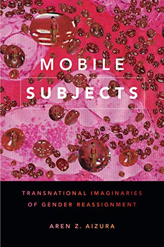 Mobile Subjects: Transnational Imaginaries of Gender Reassignment (Perverse Modernities: A Series Edited by Jack Halberstam and Lisa Lowe)