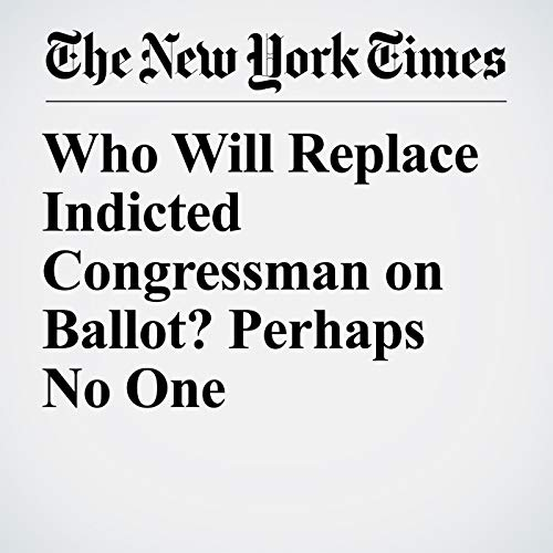 Who Will Replace Indicted Congressman on Ballot? Perhaps No One copertina