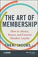 The Art of Membership: How to Attract, Retain and Cement Member Loyalty (The ASAE Series)
