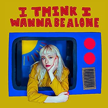 i think i wanna be alone