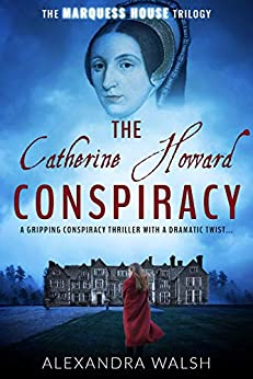 The Catherine Howard Conspiracy: A gripping conspiracy thriller with a dramatic twist (The Marquess House Trilogy Book 1) (English Edition) van [Alexandra Walsh]