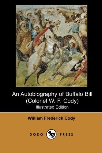 An Autobiography of Buffalo Bill (Colonel W. F. Cody) (Illustrated Edition) (Dodo Press): William Frederick